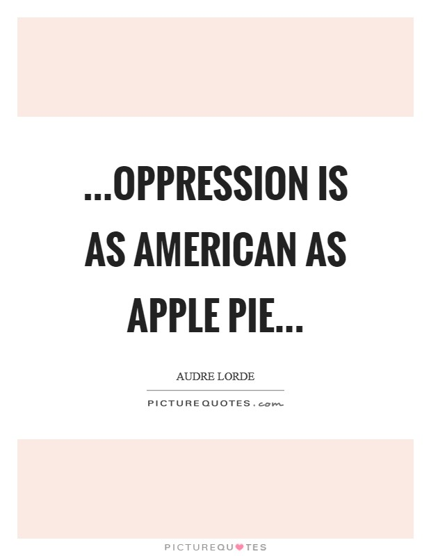 ...oppression is as American as apple pie Picture Quote #1