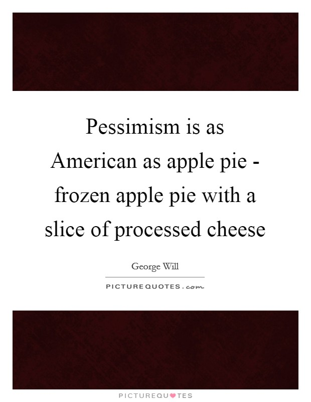 Pessimism is as American as apple pie - frozen apple pie with a slice of processed cheese Picture Quote #1