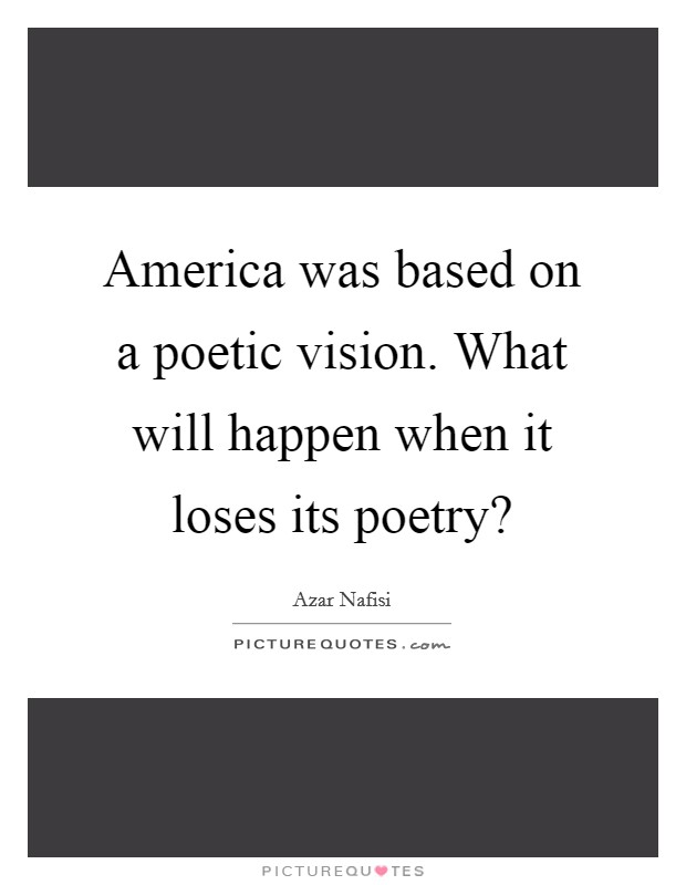 America was based on a poetic vision. What will happen when it loses its poetry? Picture Quote #1