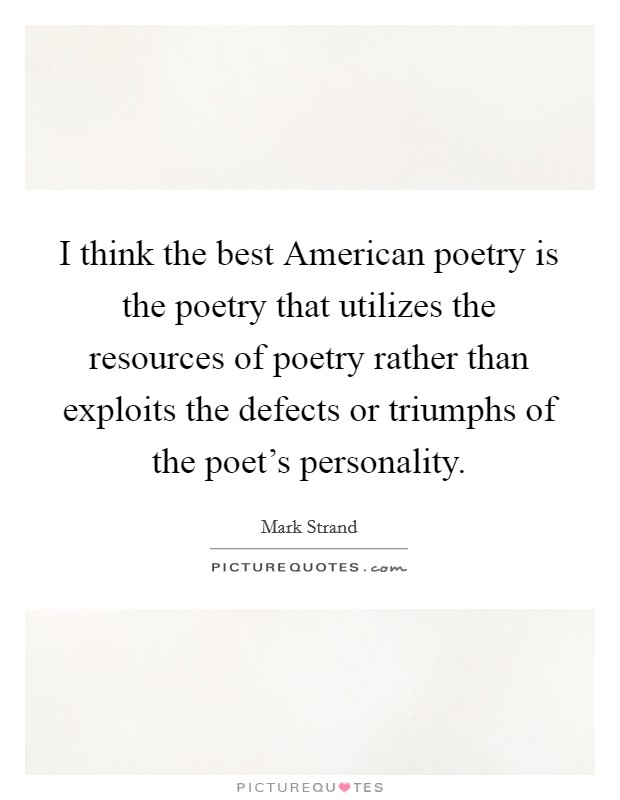 I think the best American poetry is the poetry that utilizes the resources of poetry rather than exploits the defects or triumphs of the poet's personality Picture Quote #1