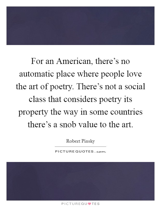 For an American, there's no automatic place where people love the art of poetry. There's not a social class that considers poetry its property the way in some countries there's a snob value to the art Picture Quote #1