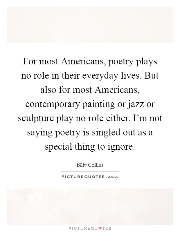 For most Americans, poetry plays no role in their everyday lives. But also for most Americans, contemporary painting or jazz or sculpture play no role either. I'm not saying poetry is singled out as a special thing to ignore Picture Quote #1