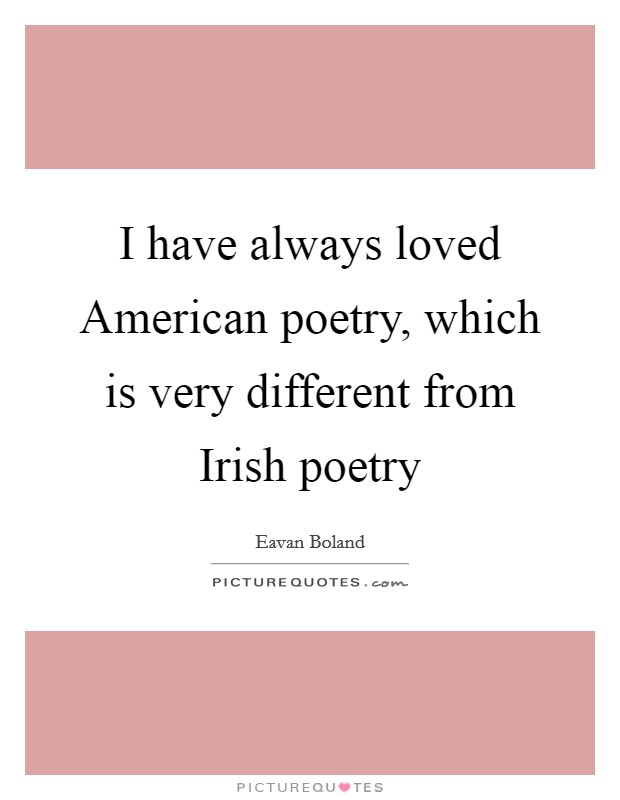 I have always loved American poetry, which is very different from Irish poetry Picture Quote #1
