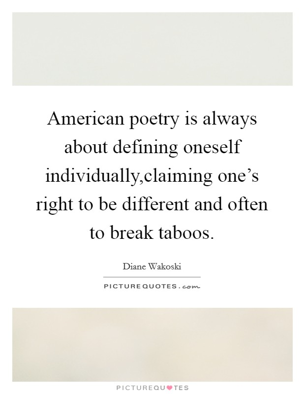 American poetry is always about defining oneself individually,claiming one's right to be different and often to break taboos Picture Quote #1