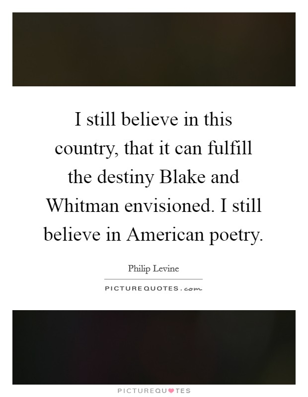 I still believe in this country, that it can fulfill the destiny Blake and Whitman envisioned. I still believe in American poetry Picture Quote #1