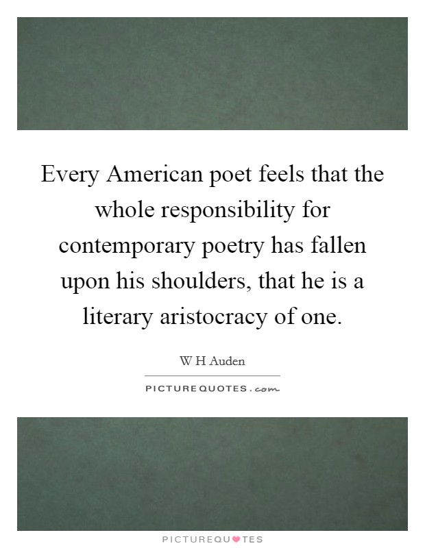 Every American poet feels that the whole responsibility for contemporary poetry has fallen upon his shoulders, that he is a literary aristocracy of one Picture Quote #1