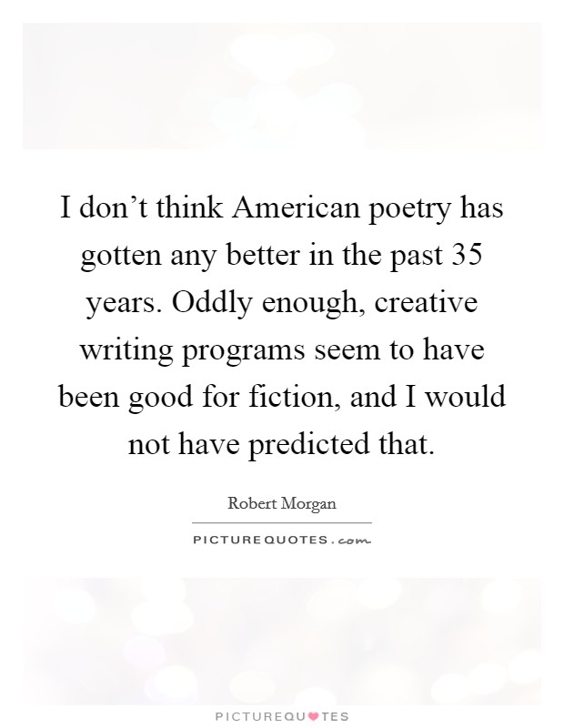 I don't think American poetry has gotten any better in the past 35 years. Oddly enough, creative writing programs seem to have been good for fiction, and I would not have predicted that Picture Quote #1