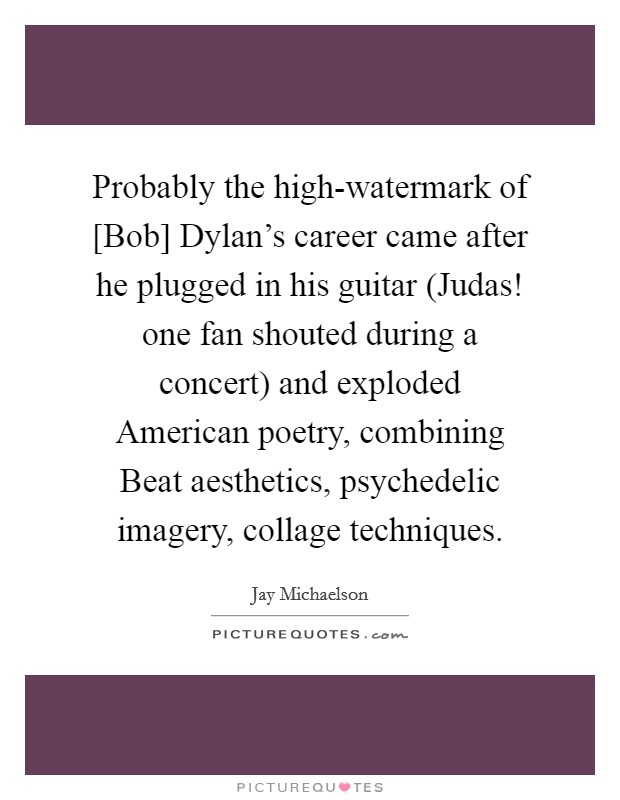 Probably the high-watermark of [Bob] Dylan's career came after he plugged in his guitar (Judas! one fan shouted during a concert) and exploded American poetry, combining Beat aesthetics, psychedelic imagery, collage techniques Picture Quote #1