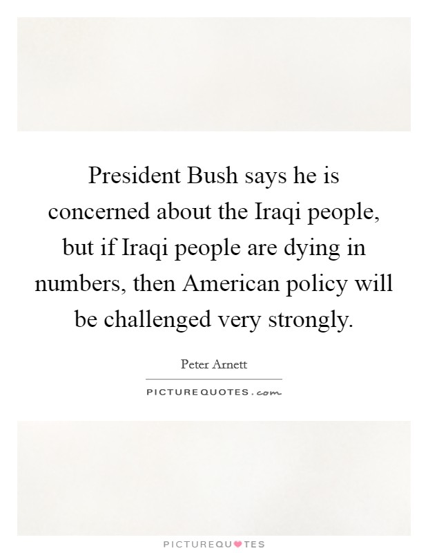 President Bush says he is concerned about the Iraqi people, but if Iraqi people are dying in numbers, then American policy will be challenged very strongly Picture Quote #1