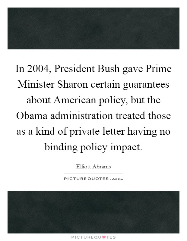 In 2004, President Bush gave Prime Minister Sharon certain guarantees about American policy, but the Obama administration treated those as a kind of private letter having no binding policy impact Picture Quote #1