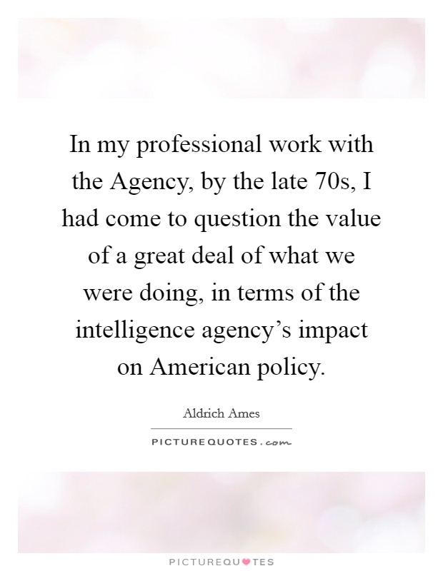 In my professional work with the Agency, by the late  70s, I had come to question the value of a great deal of what we were doing, in terms of the intelligence agency's impact on American policy Picture Quote #1