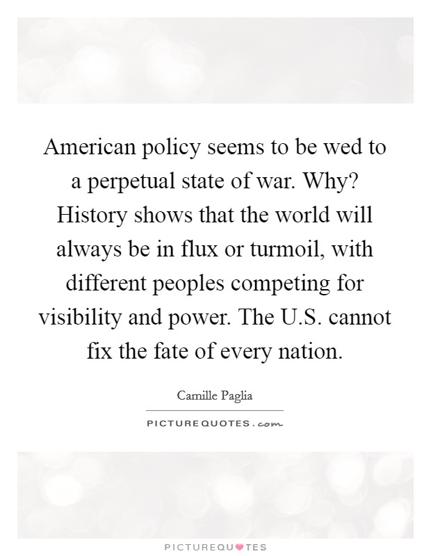 American policy seems to be wed to a perpetual state of war. Why? History shows that the world will always be in flux or turmoil, with different peoples competing for visibility and power. The U.S. cannot fix the fate of every nation Picture Quote #1