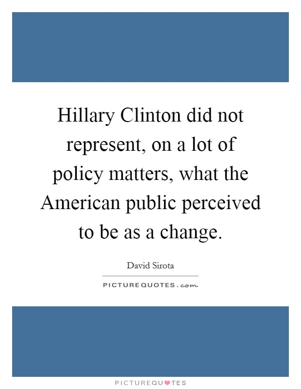 Hillary Clinton did not represent, on a lot of policy matters, what the American public perceived to be as a change Picture Quote #1