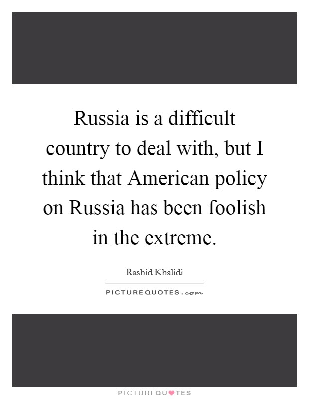 Russia is a difficult country to deal with, but I think that American policy on Russia has been foolish in the extreme Picture Quote #1