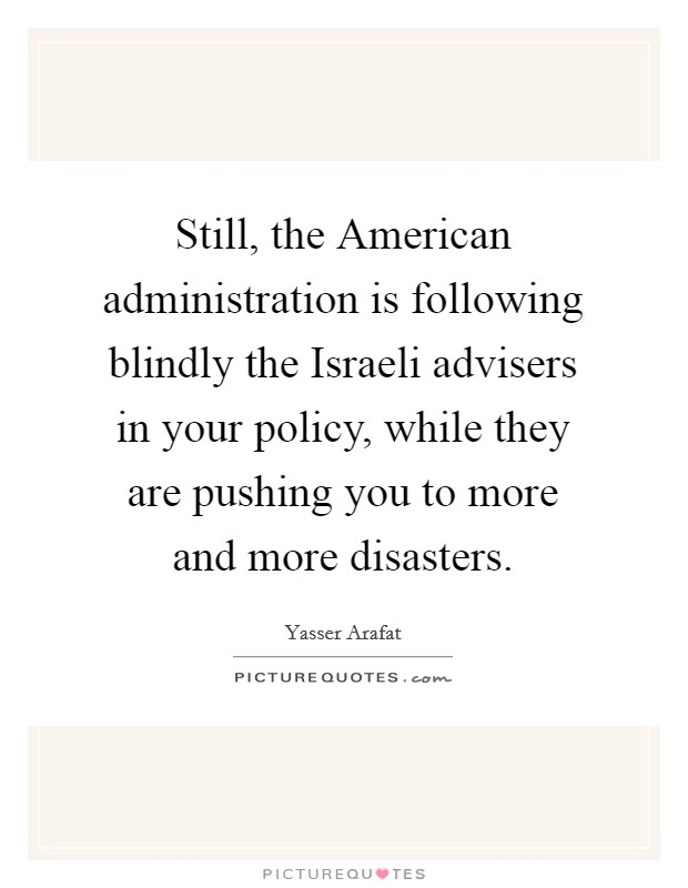 Still, the American administration is following blindly the Israeli advisers in your policy, while they are pushing you to more and more disasters Picture Quote #1