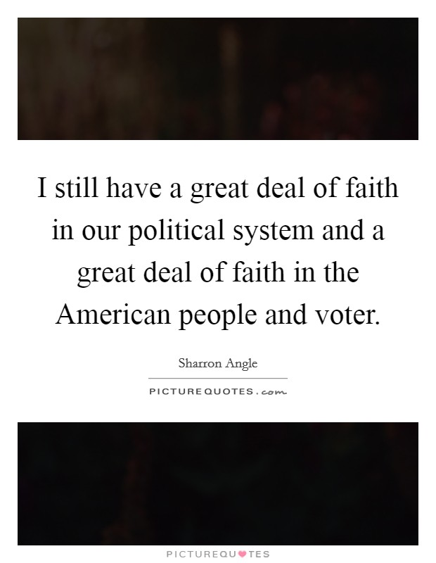 I still have a great deal of faith in our political system and a great deal of faith in the American people and voter Picture Quote #1
