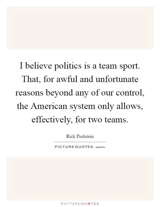 I believe politics is a team sport. That, for awful and unfortunate reasons beyond any of our control, the American system only allows, effectively, for two teams Picture Quote #1