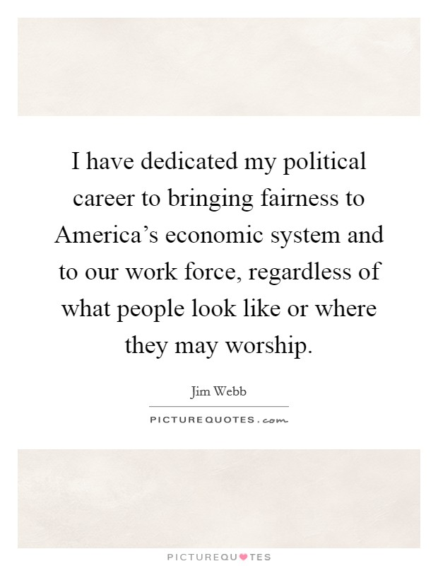 I have dedicated my political career to bringing fairness to America's economic system and to our work force, regardless of what people look like or where they may worship Picture Quote #1