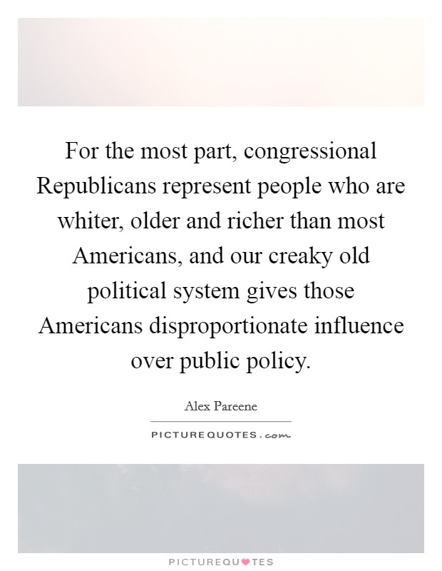 For the most part, congressional Republicans represent people who are whiter, older and richer than most Americans, and our creaky old political system gives those Americans disproportionate influence over public policy Picture Quote #1