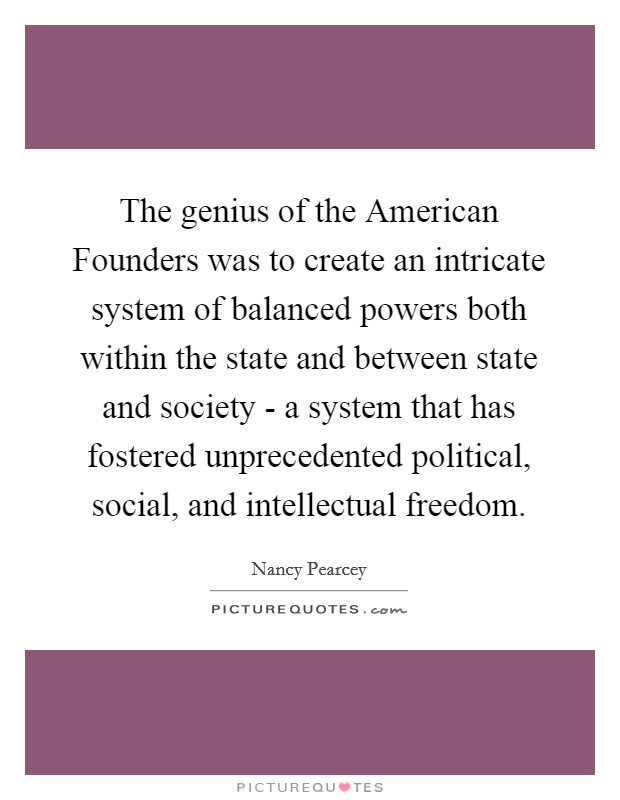 The genius of the American Founders was to create an intricate system of balanced powers both within the state and between state and society - a system that has fostered unprecedented political, social, and intellectual freedom Picture Quote #1