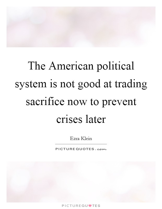 The American political system is not good at trading sacrifice now to prevent crises later Picture Quote #1