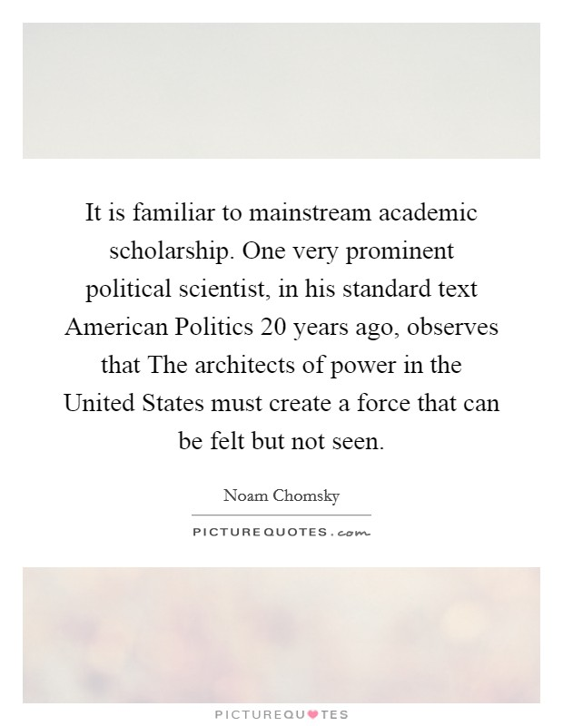 It is familiar to mainstream academic scholarship. One very prominent political scientist, in his standard text American Politics 20 years ago, observes that The architects of power in the United States must create a force that can be felt but not seen Picture Quote #1