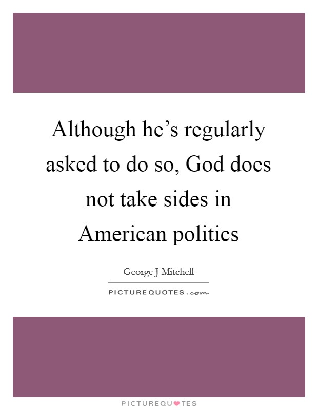 Although he's regularly asked to do so, God does not take sides in American politics Picture Quote #1