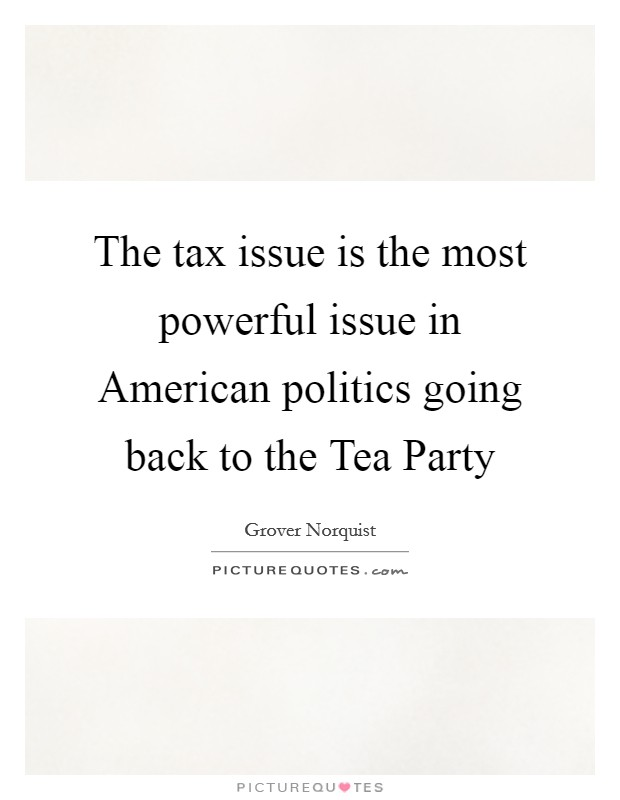 The tax issue is the most powerful issue in American politics going back to the Tea Party Picture Quote #1