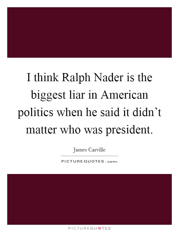 I think Ralph Nader is the biggest liar in American politics when he said it didn't matter who was president Picture Quote #1