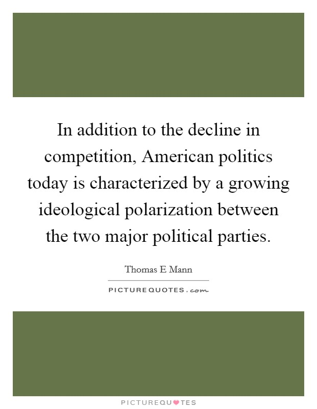 In addition to the decline in competition, American politics today is characterized by a growing ideological polarization between the two major political parties Picture Quote #1
