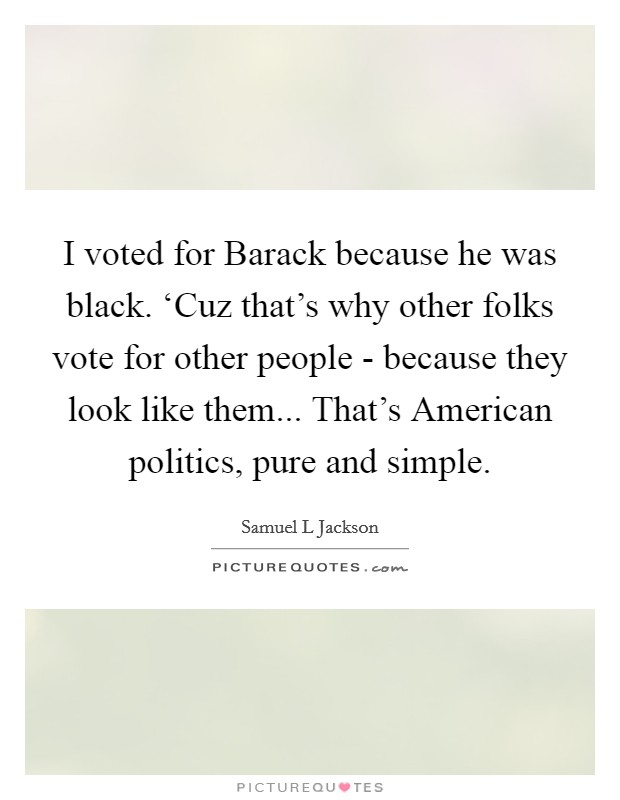 I voted for Barack because he was black. 'Cuz that's why other folks vote for other people - because they look like them... That's American politics, pure and simple Picture Quote #1