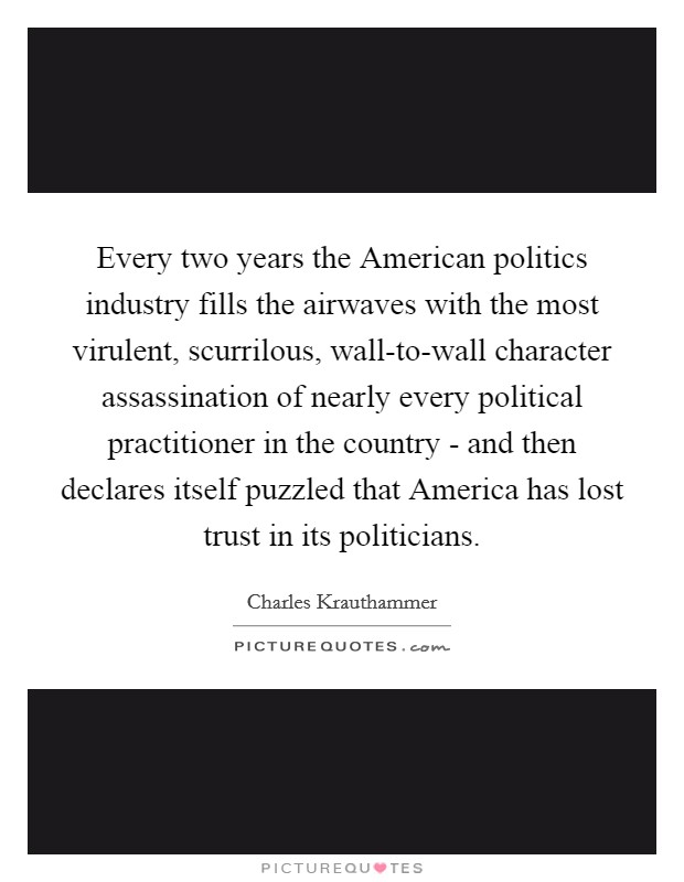 Every two years the American politics industry fills the airwaves with the most virulent, scurrilous, wall-to-wall character assassination of nearly every political practitioner in the country - and then declares itself puzzled that America has lost trust in its politicians Picture Quote #1