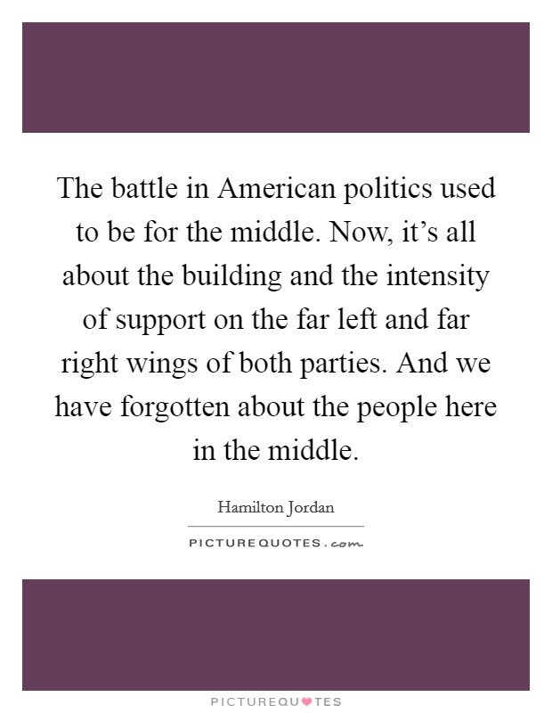 The battle in American politics used to be for the middle. Now, it's all about the building and the intensity of support on the far left and far right wings of both parties. And we have forgotten about the people here in the middle Picture Quote #1