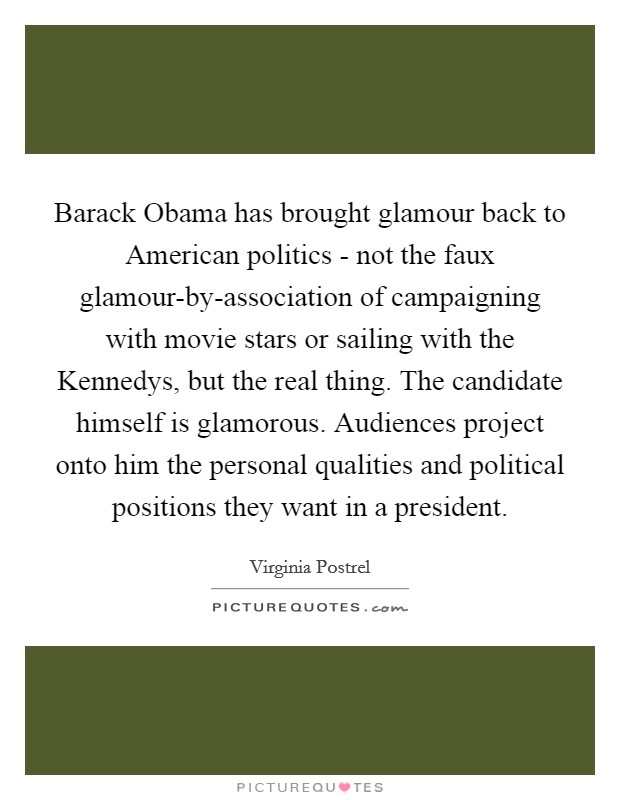 Barack Obama has brought glamour back to American politics - not the faux glamour-by-association of campaigning with movie stars or sailing with the Kennedys, but the real thing. The candidate himself is glamorous. Audiences project onto him the personal qualities and political positions they want in a president Picture Quote #1