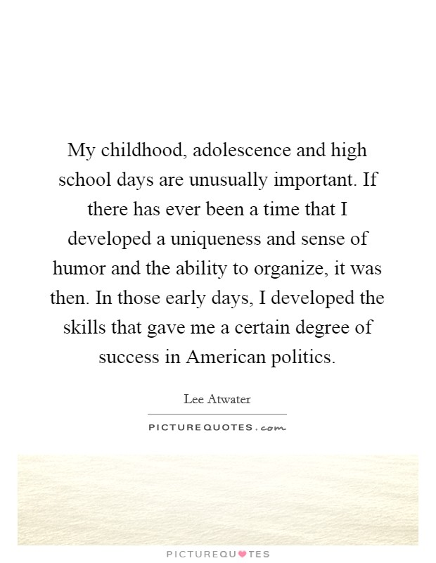 My childhood, adolescence and high school days are unusually important. If there has ever been a time that I developed a uniqueness and sense of humor and the ability to organize, it was then. In those early days, I developed the skills that gave me a certain degree of success in American politics Picture Quote #1