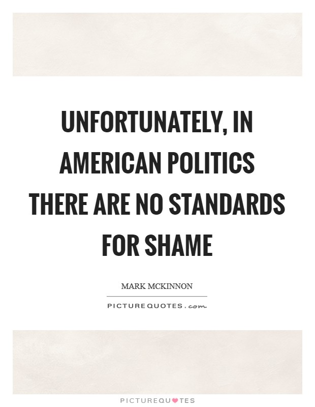 Unfortunately, in American politics there are no standards for shame Picture Quote #1