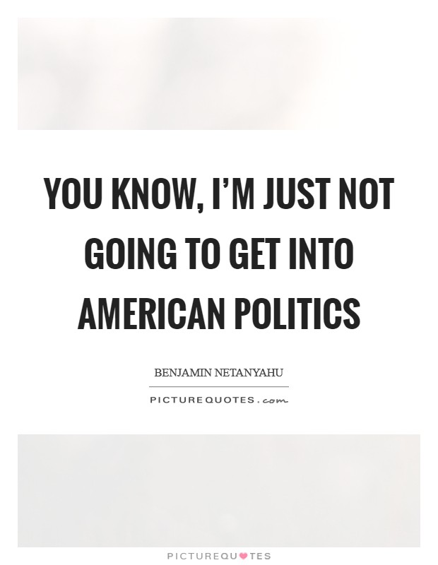 You know, I'm just not going to get into American politics Picture Quote #1