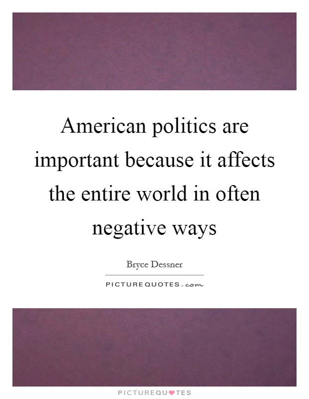 American politics are important because it affects the entire world in often negative ways Picture Quote #1
