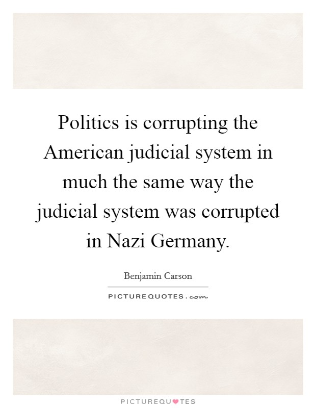 Politics is corrupting the American judicial system in much the same way the judicial system was corrupted in Nazi Germany Picture Quote #1