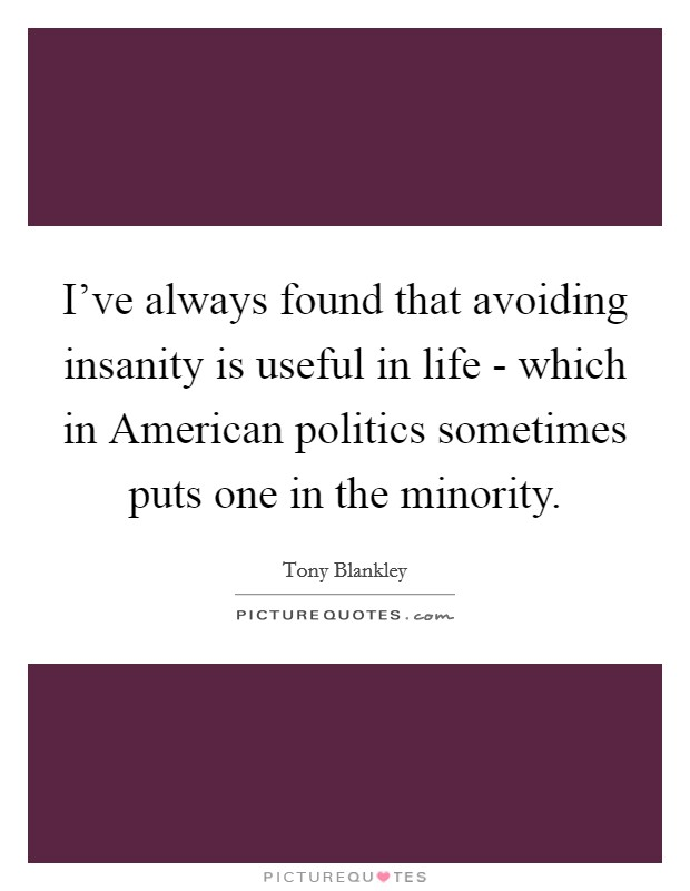I've always found that avoiding insanity is useful in life - which in American politics sometimes puts one in the minority Picture Quote #1