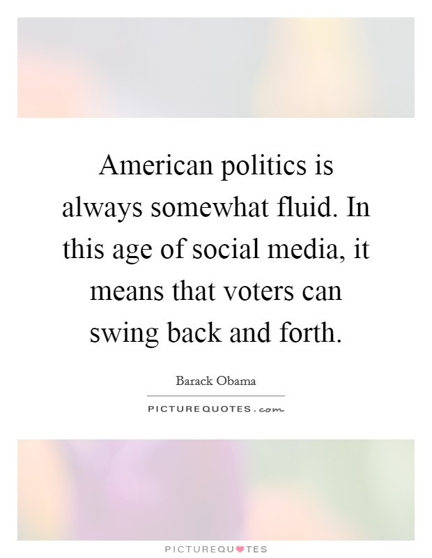 American politics is always somewhat fluid. In this age of social media, it means that voters can swing back and forth Picture Quote #1