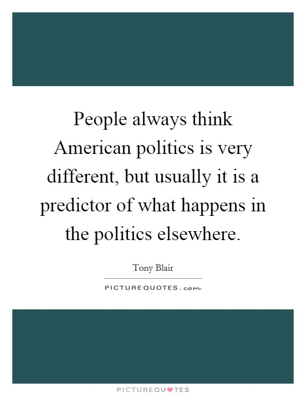 People always think American politics is very different, but usually it is a predictor of what happens in the politics elsewhere Picture Quote #1