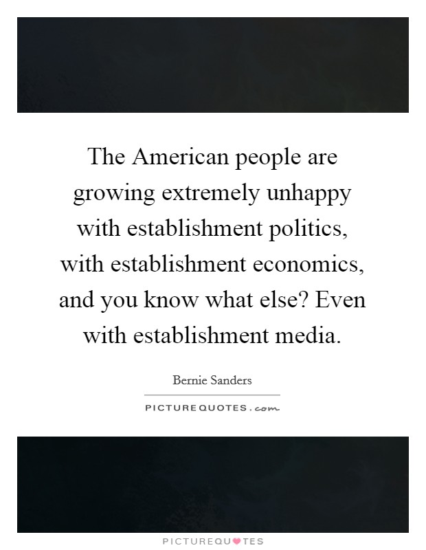 The American people are growing extremely unhappy with establishment politics, with establishment economics, and you know what else? Even with establishment media Picture Quote #1