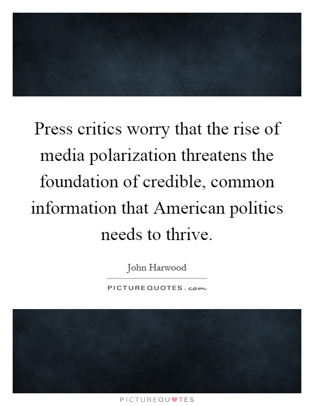Press critics worry that the rise of media polarization threatens the foundation of credible, common information that American politics needs to thrive Picture Quote #1