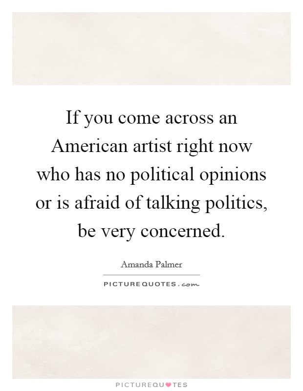 If you come across an American artist right now who has no political opinions or is afraid of talking politics, be very concerned Picture Quote #1