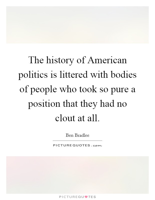 The history of American politics is littered with bodies of people who took so pure a position that they had no clout at all Picture Quote #1