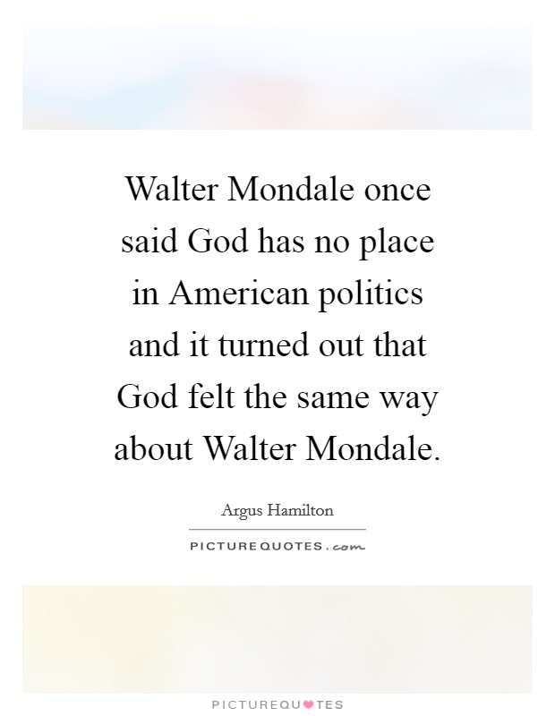 Walter Mondale once said God has no place in American politics and it turned out that God felt the same way about Walter Mondale Picture Quote #1