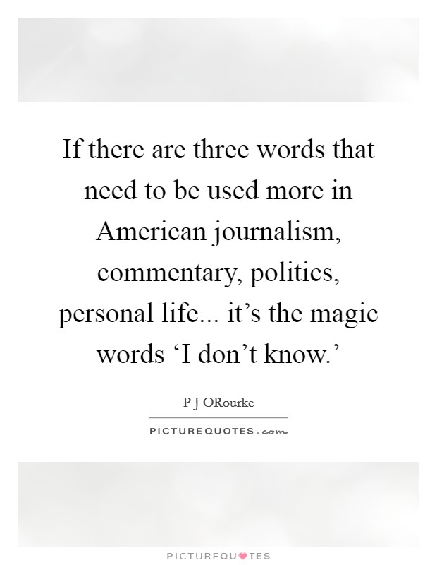 If there are three words that need to be used more in American journalism, commentary, politics, personal life... it's the magic words 'I don't know.' Picture Quote #1