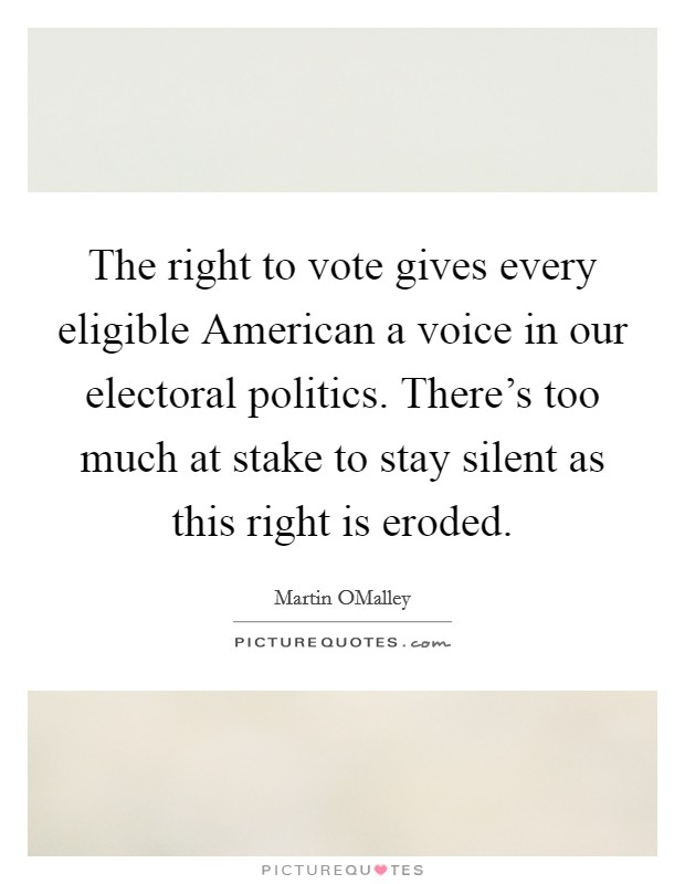 The right to vote gives every eligible American a voice in our electoral politics. There's too much at stake to stay silent as this right is eroded Picture Quote #1