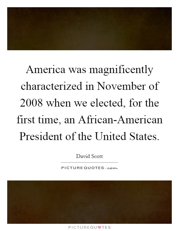 America was magnificently characterized in November of 2008 when we elected, for the first time, an African-American President of the United States Picture Quote #1